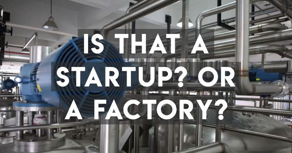 That's No Tech Startup: That's a Factory